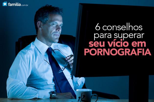 6 conselhos para superar seu vício em pornografia